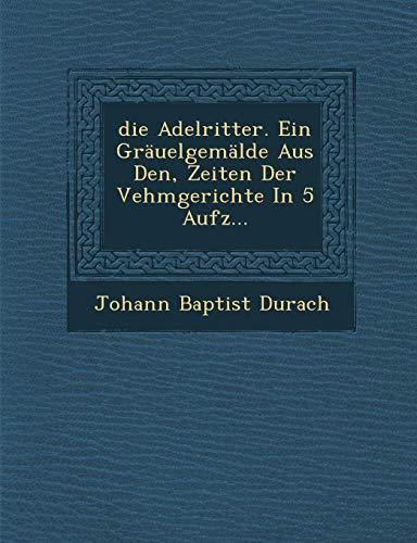 9781286958360: Die Adelritter. Ein Grauelgemalde Aus Den, Zeiten Der Vehmgerichte in 5 Aufz