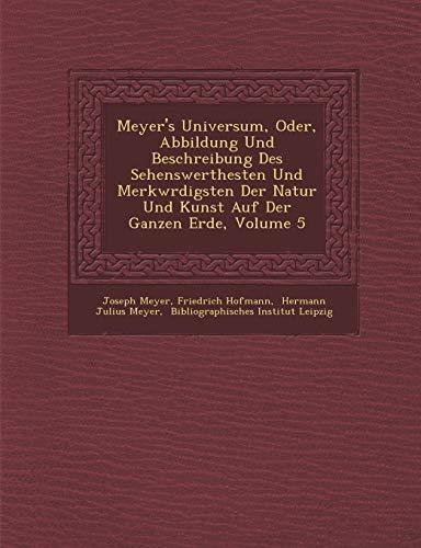 Meyer's Universum, Oder, Abbildung Und Beschreibung Des Sehenswerthesten Und Merkwrdigsten Der Natur Und Kunst Auf Der Ganzen Erde, Volume 5 (German Edition) (1286982863) by Joseph Meyer; Friedrich Hofmann