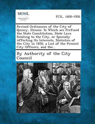 Revised Ordinances of the City of Quincy, Illinois: To Which Are Prefixed the State Constitution, ...