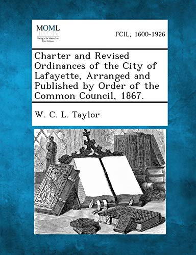 Charter and Revised Ordinances of the City of Lafayette, Arranged and Published by Order of the ...
