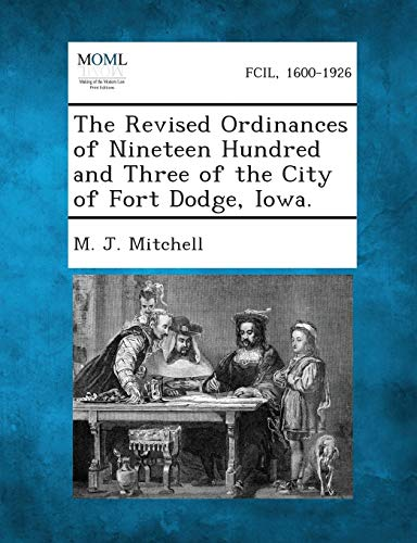 The Revised Ordinances of Nineteen Hundred and Three of the City of Fort Dodge, Iowa.: M. J. ...