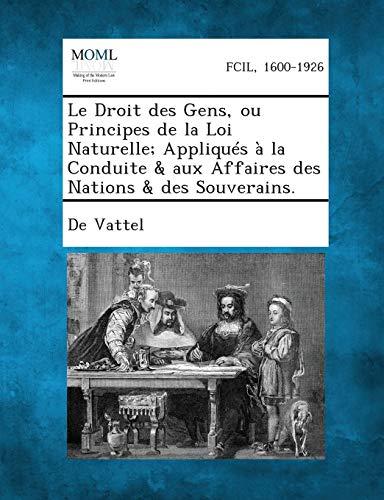 9781287340782: Le Droit Des Gens, Ou Principes de La Loi Naturelle; Appliques a la Conduite & Aux Affaires Des Nations & Des Souverains. (French Edition)