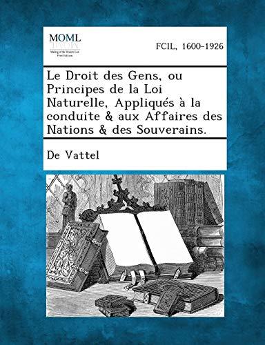 9781287340867: Le Droit Des Gens, Ou Principes de La Loi Naturelle, Appliques a la Conduite & Aux Affaires Des Nations & Des Souverains. (French Edition)