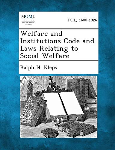 Welfare and Institutions Code and Laws Relating to Social Welfare: Ralph N. Kleps