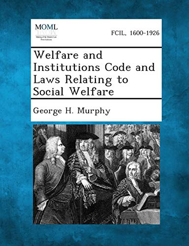 Welfare and Institutions Code and Laws Relating to Social Welfare: George H. Murphy