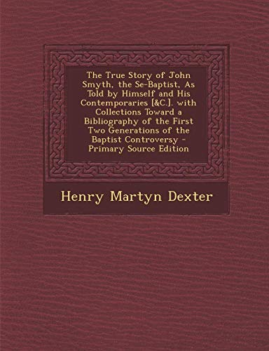 9781287356707: The True Story of John Smyth, the Se-Baptist, As Told by Himself and His Contemporaries [&C.]. with Collections Toward a Bibliography of the First Two Generations of the Baptist Controversy