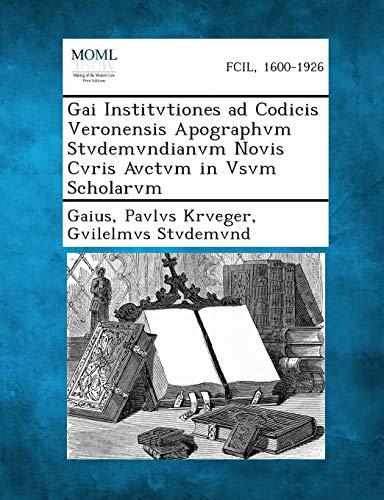 Gai Institvtiones Ad Codicis Veronensis Apographvm Stvdemvndianvm Novis Cvris Avctvm in Vsvm ...