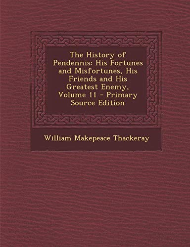 9781287370567: History of Pendennis: His Fortunes and Misfortunes, His Friends and His Greatest Enemy, Volume 11