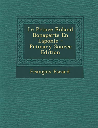 9781287397649: Le Prince Roland Bonaparte En Laponie - Primary Source Edition (French Edition)