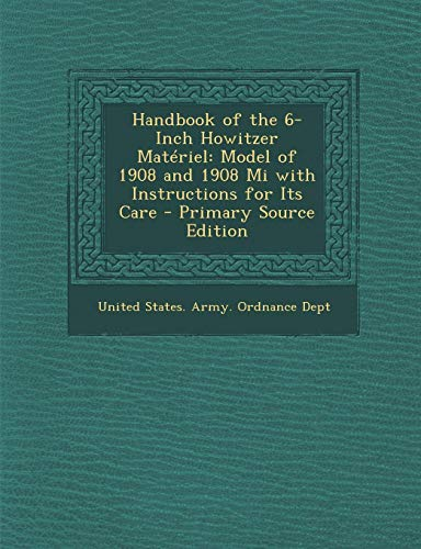 9781287409199: Handbook of the 6-Inch Howitzer Materiel: Model of 1908 and 1908 Mi with Instructions for Its Care