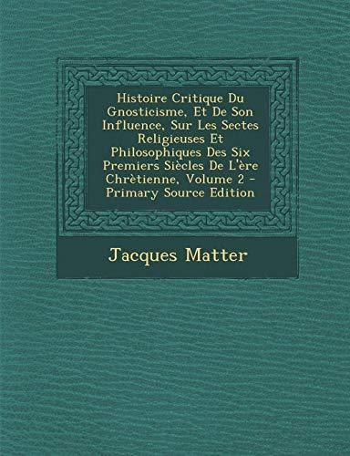 9781287439745: Histoire Critique Du Gnosticisme, Et de Son Influence, Sur Les Sectes Religieuses Et Philosophiques Des Six Premiers Siecles de L'Ere Chretienne, Volu