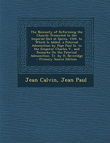 9781287461265: The Necessity of Reforming the Church: Presented to the Imperial Diet at Spires, 1544. to Which Is Added, a Paternal Admonition by Pope Paul III. to T
