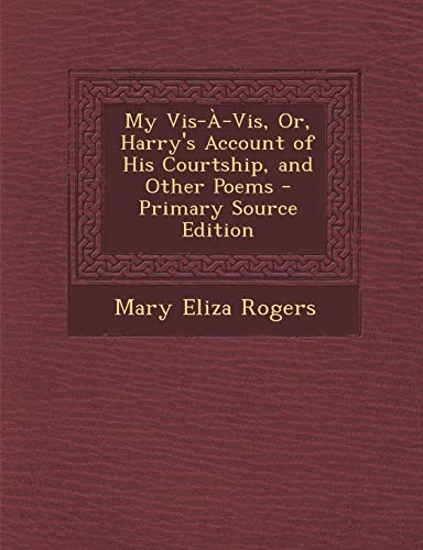 9781287515548: My VIS-A-VIS, Or, Harry's Account of His Courtship, and Other Poems - Primary Source Edition