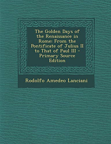 9781287529835: Golden Days of the Renaissance in Rome: From the Pontificate of Julius II to That of Paul III