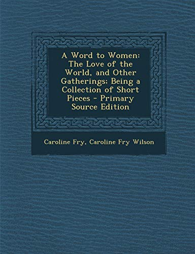 9781287537519: Word to Women: The Love of the World, and Other Gatherings; Being a Collection of Short Pieces