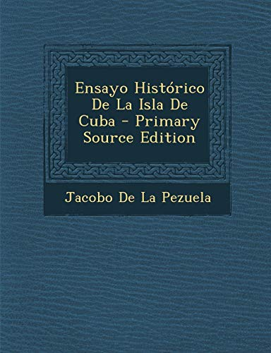 9781287575184: Ensayo Historico de La Isla de Cuba - Primary Source Edition (Spanish Edition)