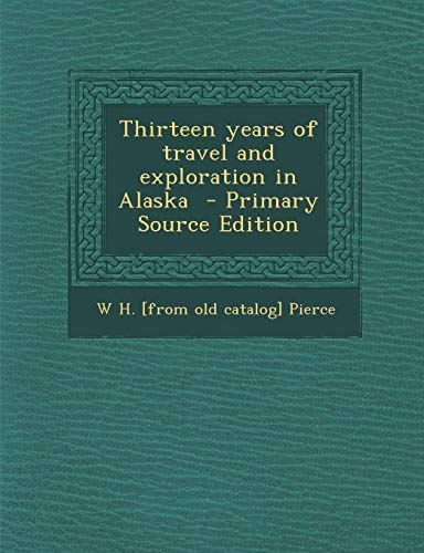 9781287602606: Thirteen Years of Travel and Exploration in Alaska - Primary Source Edition