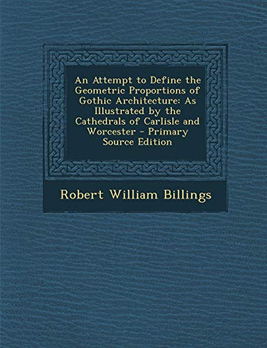 9781287607236: An Attempt to Define the Geometric Proportions of Gothic Architecture: As Illustrated by the Cathedrals of Carlisle and Worcester