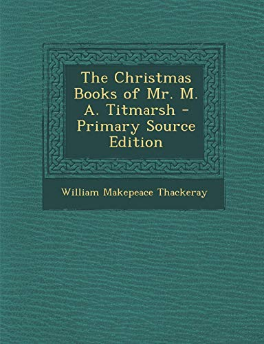 Christmas Books of Mr. M. A. Titmarsh: William Makepeace Thackeray