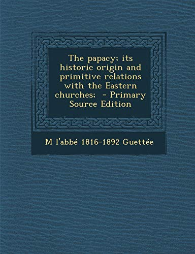 9781287628521: Papacy; Its Historic Origin and Primitive Relations with the Eastern Churches;
