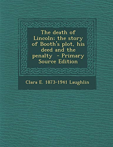 9781287628712: The Death of Lincoln; The Story of Booth's Plot, His Deed and the Penalty - Primary Source Edition