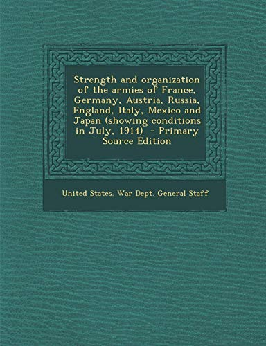 9781287667025: Strength and Organization of the Armies of France, Germany, Austria, Russia, England, Italy, Mexico and Japan (Showing Conditions in July, 1914) - Pri