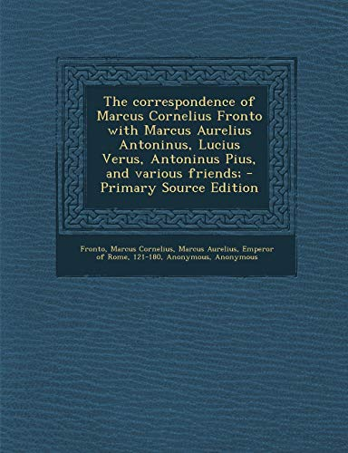 9781287670551: The correspondence of Marcus Cornelius Fronto with Marcus Aurelius Antoninus, Lucius Verus, Antoninus Pius, and various friends;