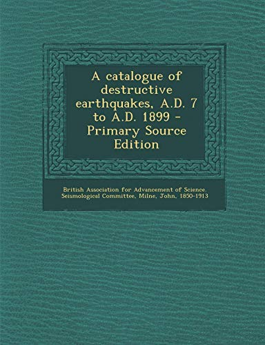 9781287673637: A Catalogue of Destructive Earthquakes, A.D. 7 to A.D. 1899