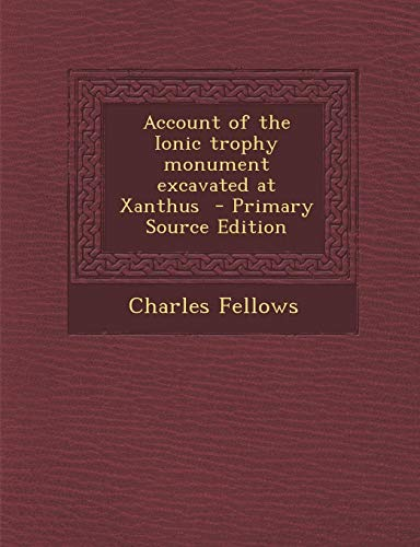 9781287703501: Account of the Ionic trophy monument excavated at Xanthus - Primary Source Edition