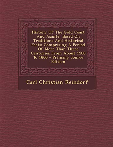 9781287711124: History Of The Gold Coast And Asante, Based On Traditions And Historical Facts: Comprising A Period Of More Than Three Centuries From About 1500 To 1860 - Primary Source Edition