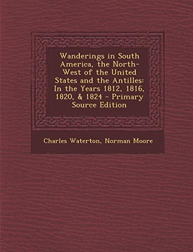 9781287751588: Wanderings in South America, the North-West of the United States and the Antilles: In the Years 1812, 1816, 1820, & 1824