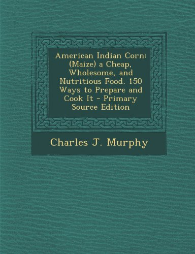 9781287755180: American Indian Corn: (Maize) a Cheap, Wholesome, and Nutritious Food. 150 Ways to Prepare and Cook It