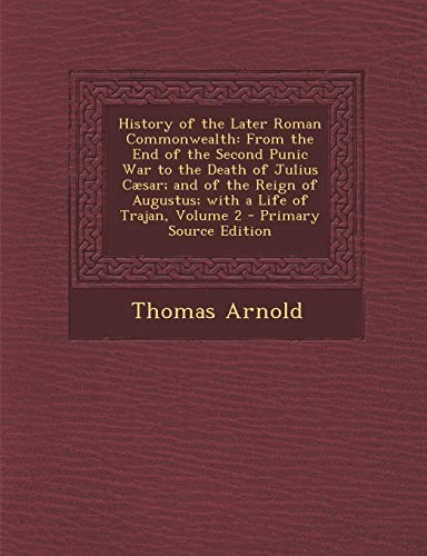 9781287758464: History of the Later Roman Commonwealth from the End of the Second Punic War to the Death of Julius Caesar: And of the Reign of Augustus: With a Life