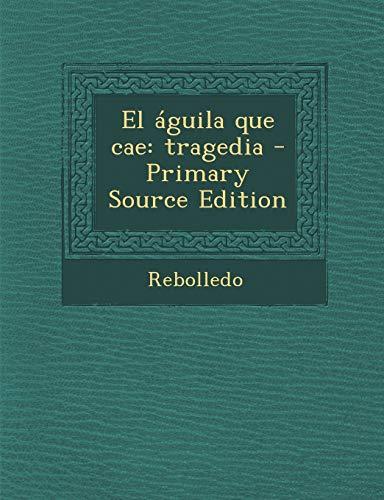 9781287784418: El Aguila Que Cae: Tragedia - Primary Source Edition