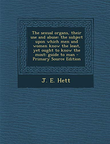 9781287789093: The Sexual Organs, Their Use and Abuse: The Subject Upon Which Men and Women Know the Least, Yet Ought to Know the Most: Guide to Man - Primary Source