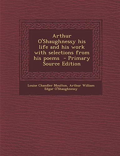9781287807568: Arthur O'Shaughnessy his life and his work with selections from his poems