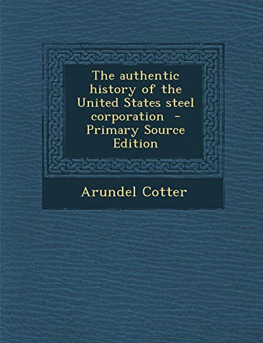 9781287818052: The authentic history of the United States steel corporation