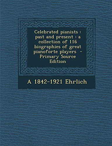 9781287820536: Celebrated pianists: past and present : a collection of 116 biographies of great pianoforte players