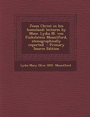 9781287826804: Jesus Christ in his homeland; lectures by Mme. Lydia M. von Finkelstein Mountford, stenographically reported