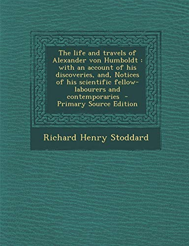 9781287828389: The Life and Travels of Alexander Von Humboldt: With an Account of His Discoveries, And, Notices of His Scientific Fellow-Labourers and Contemporaries