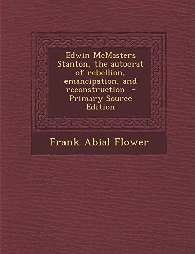 9781287852568: Edwin McMasters Stanton, the Autocrat of Rebellion, Emancipation, and Reconstruction - Primary Source Edition