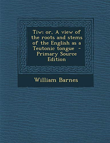 9781287855156: Tiw; or, A view of the roots and stems of the English as a Teutonic tongue