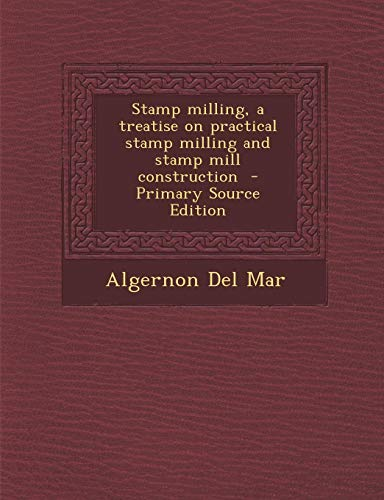 9781287857761: Stamp Milling, a Treatise on Practical Stamp Milling and Stamp Mill Construction - Primary Source Edition