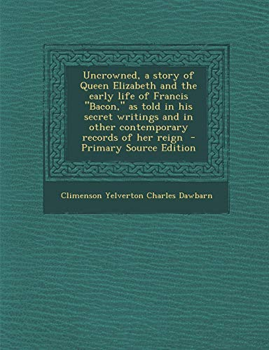 9781287857846: Uncrowned, a Story of Queen Elizabeth and the Early Life of Francis Bacon, as Told in His Secret Writings and in Other Contemporary Records of Her R
