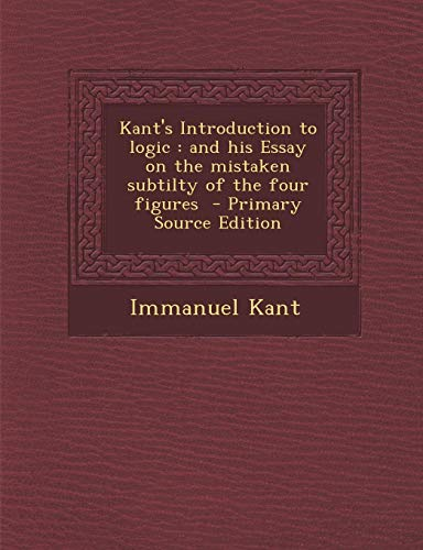 9781287859987: Kant's Introduction to Logic: And His Essay on the Mistaken Subtilty of the Four Figures