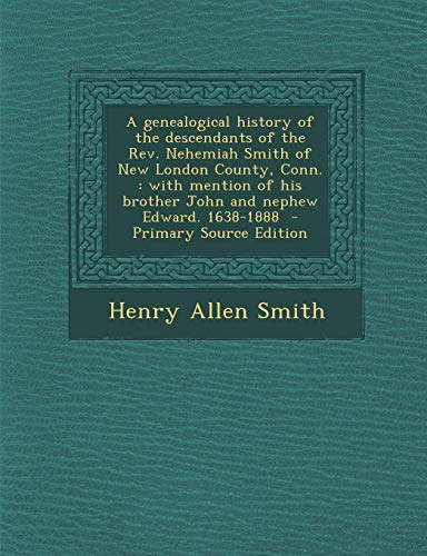 9781287880325: A genealogical history of the descendants of the Rev. Nehemiah Smith of New London County, Conn.: with mention of his brother John and nephew Edward. 1638-1888