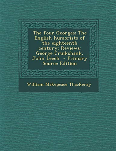 9781287889526: The Four Georges; The English Humorists of the Eighteenth Century; Reviews: George Cruikshank, John Leech - Primary Source Edition