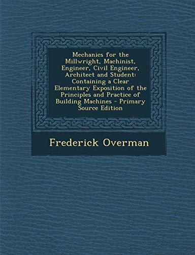 9781287903666: Mechanics for the Millwright, Machinist, Engineer, Civil Engineer, Architect and Student: Containing a Clear Elementary Exposition of the Principles and Practice of Building Machines