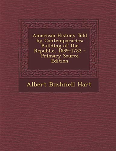 9781287918844: American History Told by Contemporaries: Building of the Republic, 1689-1783
