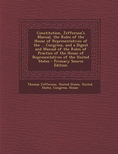 9781287932833: Constitution, Jefferson's Manual, the Rules of the House of Representatives of the ... Congress, and a Digest and Manual of the Rules of Practice of the House of Representatives of the United States